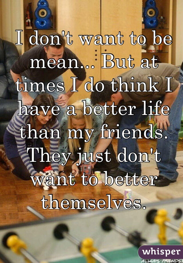 I don't want to be mean... But at times I do think I have a better life than my friends. They just don't want to better themselves.