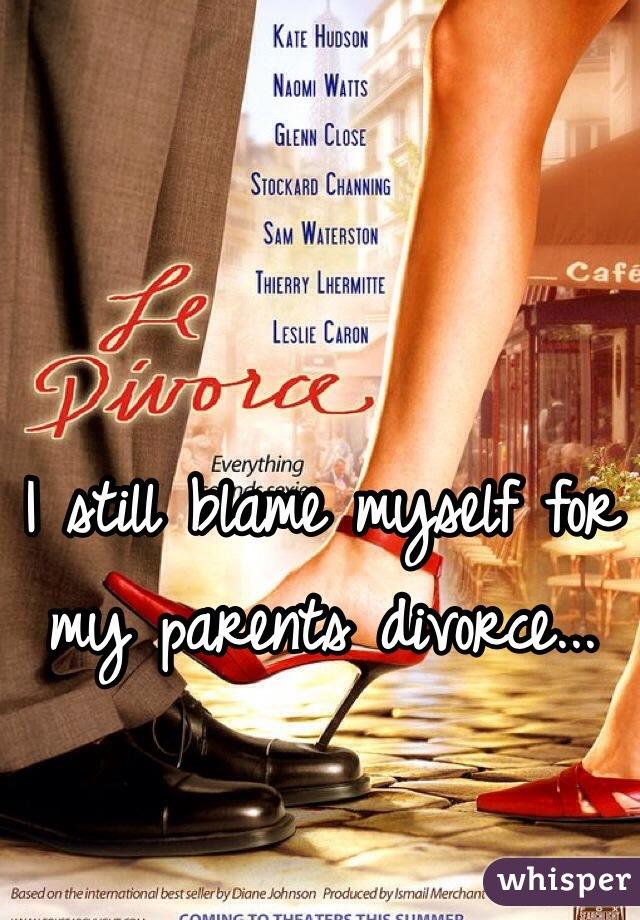 I still blame myself for my parents divorce...