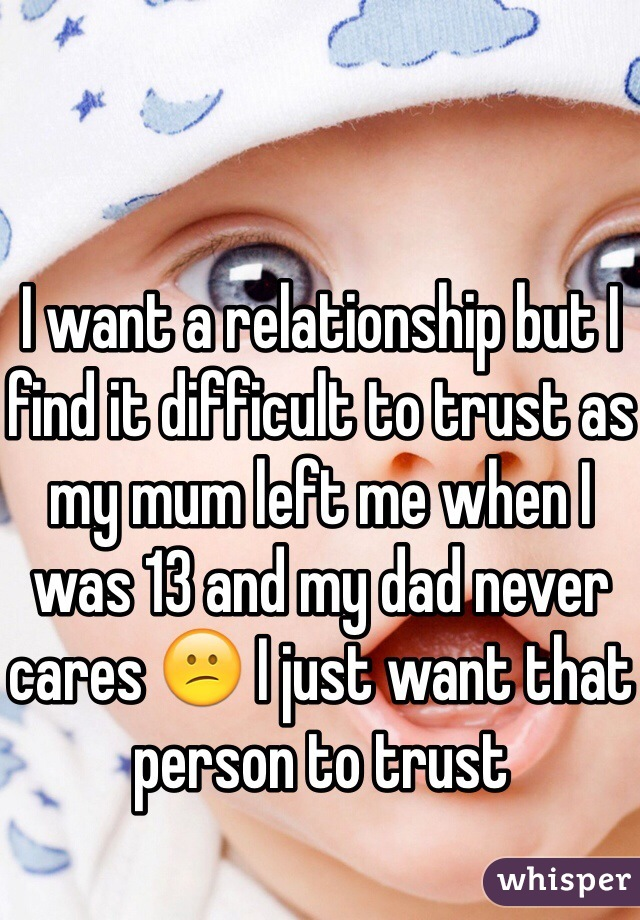 I want a relationship but I find it difficult to trust as my mum left me when I was 13 and my dad never cares 😕 I just want that person to trust
