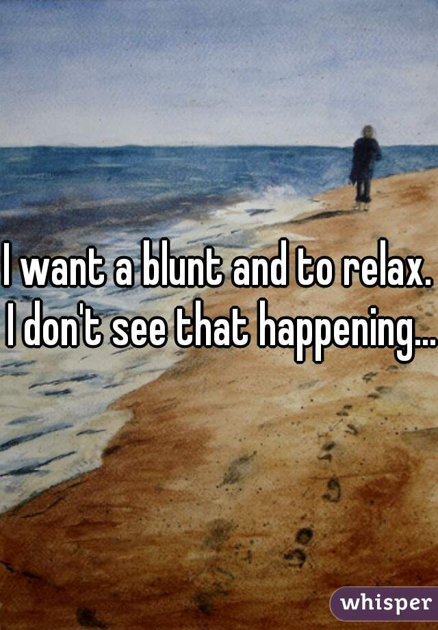 I want a blunt and to relax. I don't see that happening...