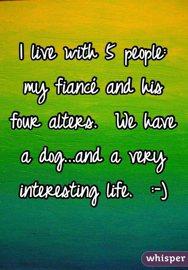 I live with 5 people: my fiancé and his four alters.  We have a dog...and a very interesting life.  :-)
