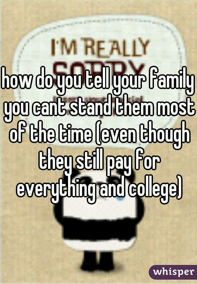 how do you tell your family you cant stand them most of the time (even though they still pay for everything and college)