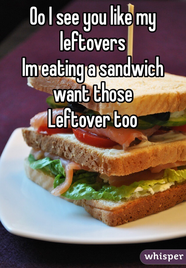 Oo I see you like my leftovers  Im eating a sandwich want those  Leftover too