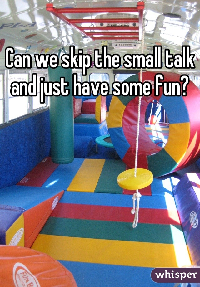 Can we skip the small talk and just have some fun?