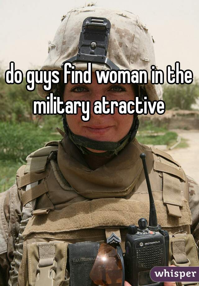 do guys find woman in the military atractive