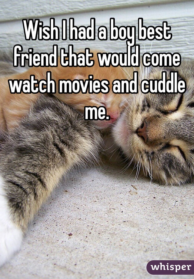 Wish I had a boy best friend that would come watch movies and cuddle me.