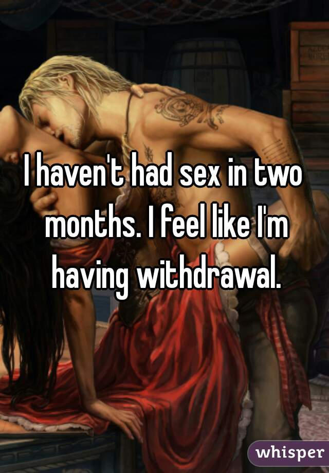 I haven't had sex in two months. I feel like I'm having withdrawal.