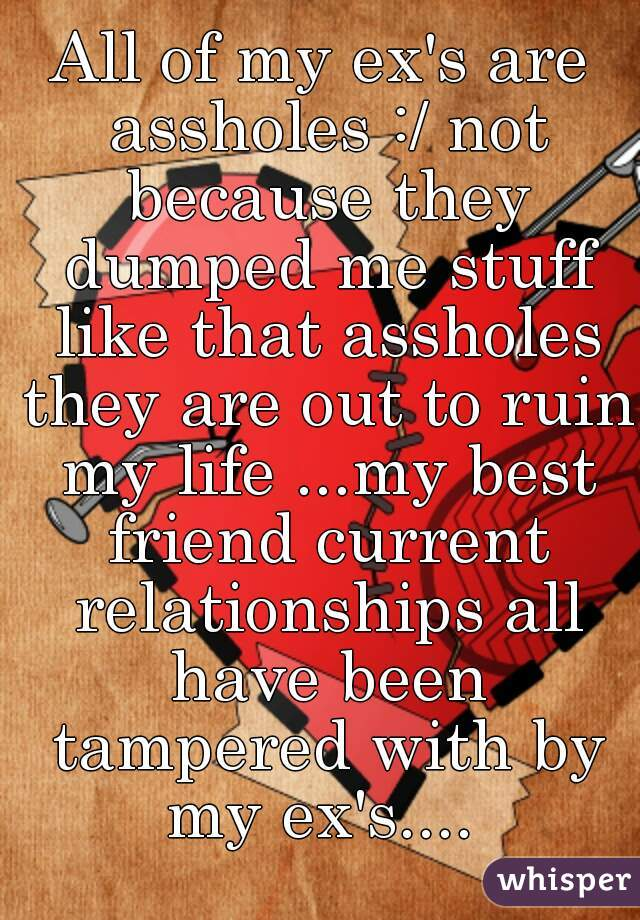 All of my ex's are assholes :/ not because they dumped me stuff like that assholes they are out to ruin my life ...my best friend current relationships all have been tampered with by my ex's....