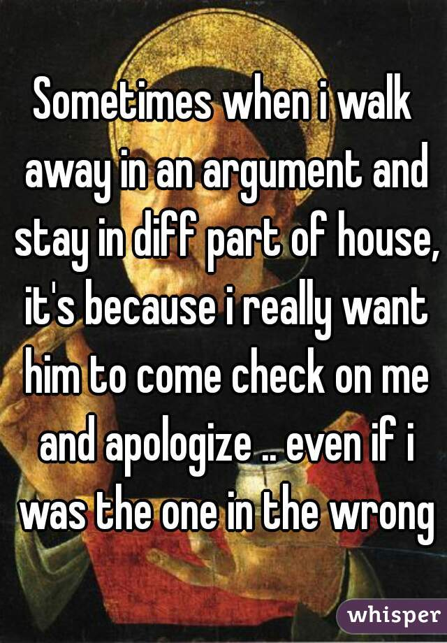 Sometimes when i walk away in an argument and stay in diff part of house, it's because i really want him to come check on me and apologize .. even if i was the one in the wrong