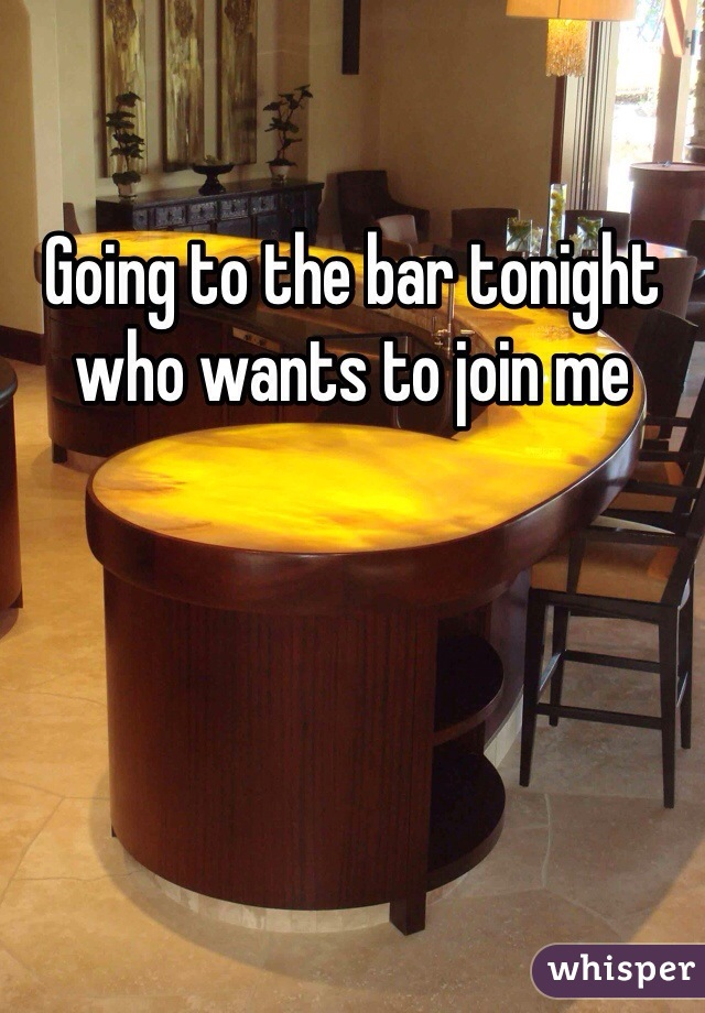 Going to the bar tonight who wants to join me