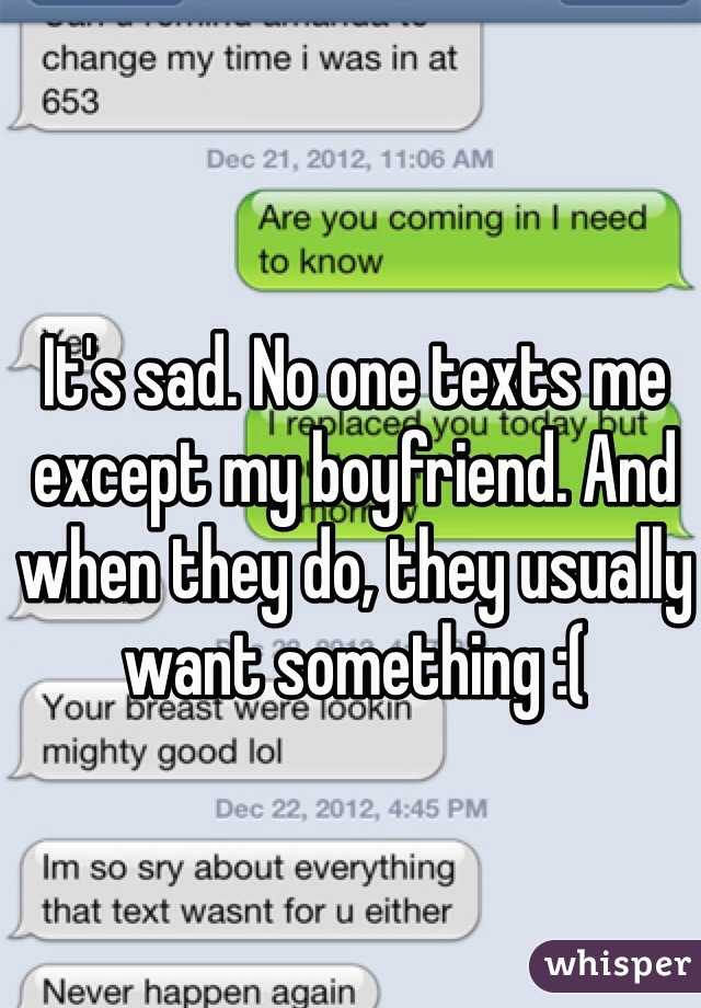 It's sad. No one texts me except my boyfriend. And when they do, they usually want something :(