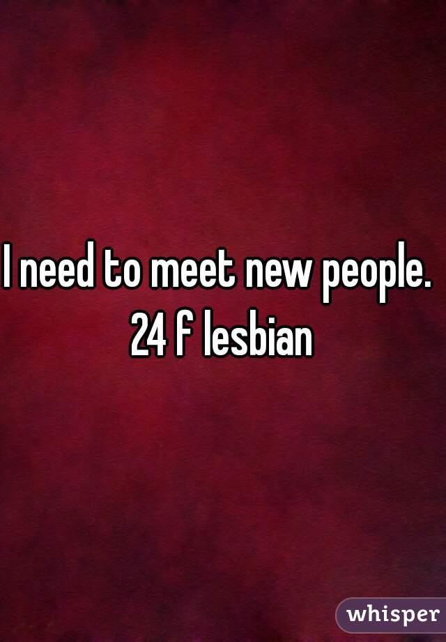 I need to meet new people.  24 f lesbian