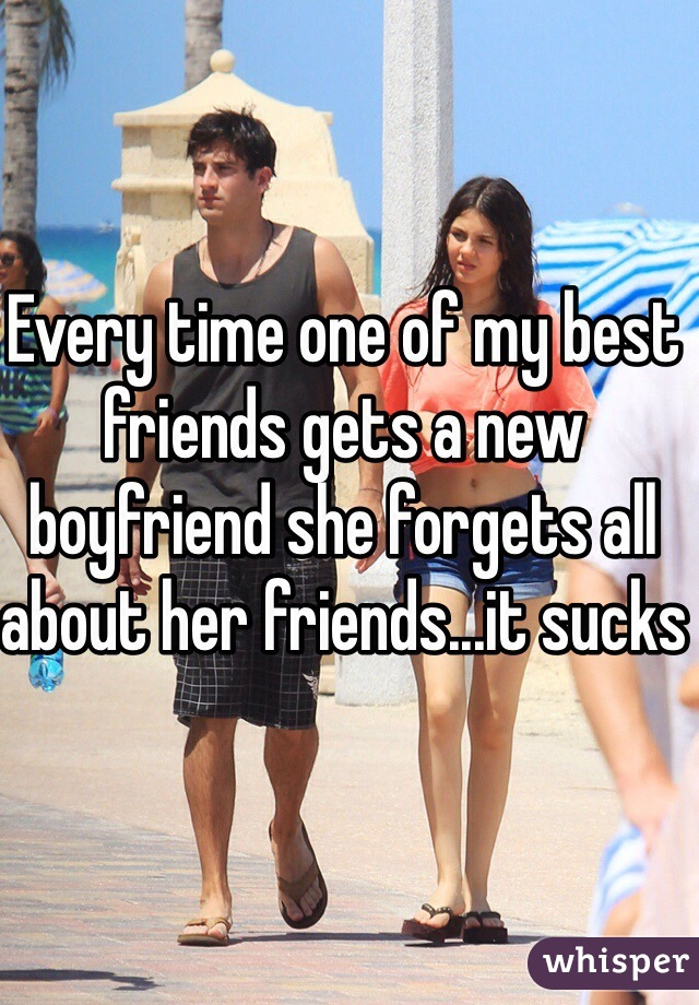 Every time one of my best friends gets a new boyfriend she forgets all about her friends...it sucks