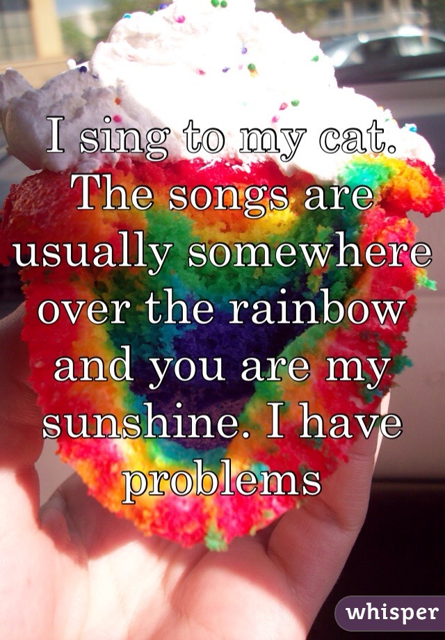 I sing to my cat. The songs are usually somewhere over the rainbow and you are my sunshine. I have problems