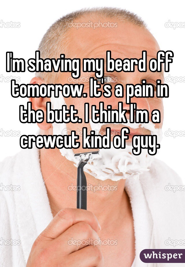 I'm shaving my beard off tomorrow. It's a pain in the butt. I think I'm a crewcut kind of guy.