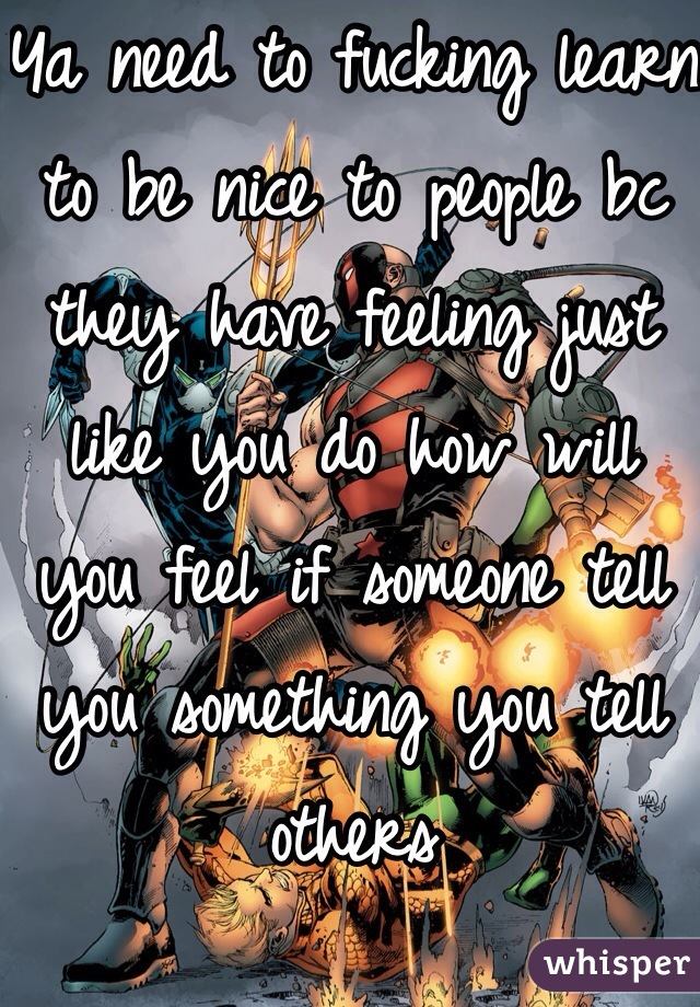 Ya need to fucking learn to be nice to people bc they have feeling just like you do how will you feel if someone tell you something you tell others