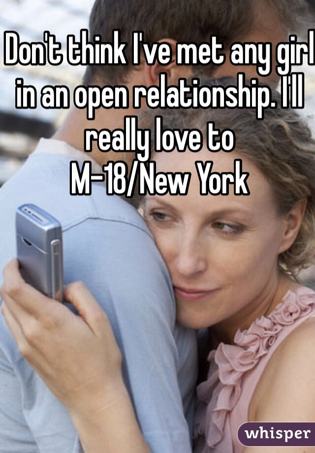 Don't think I've met any girl in an open relationship. I'll really love to M-18/New York