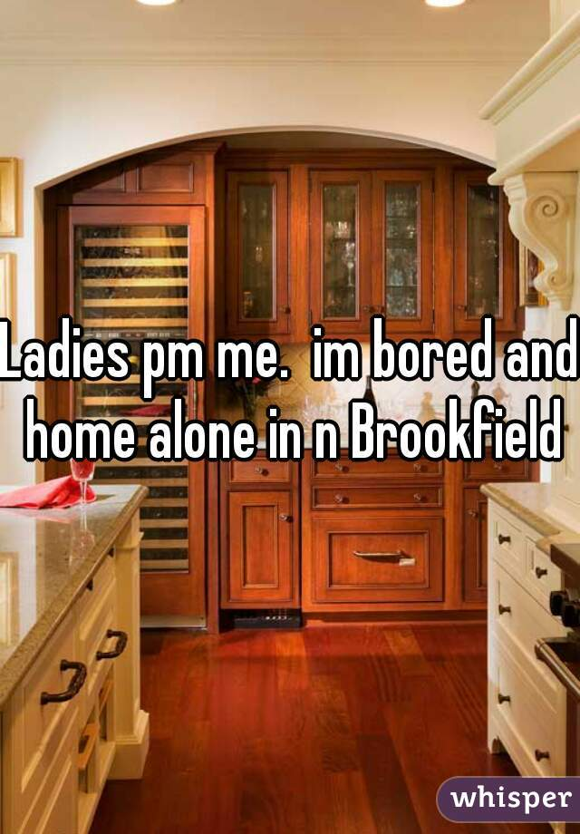Ladies pm me.  im bored and home alone in n Brookfield