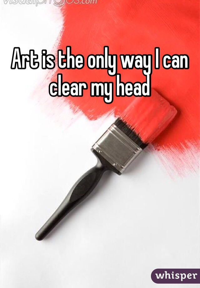 Art is the only way I can clear my head