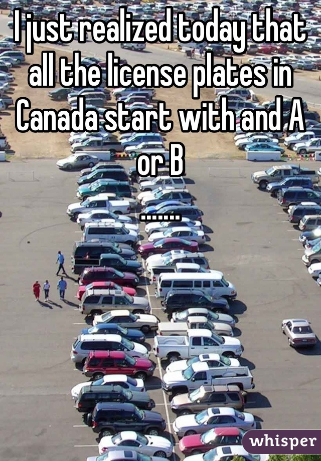 I just realized today that all the license plates in Canada start with and A or B  .......