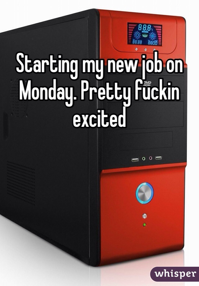 Starting my new job on Monday. Pretty fuckin excited