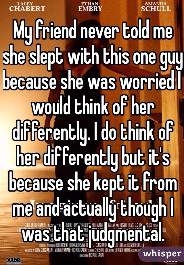 My friend never told me she slept with this one guy because she was worried I would think of her differently. I do think of her differently but it's because she kept it from me and actually though I was that judgmental.