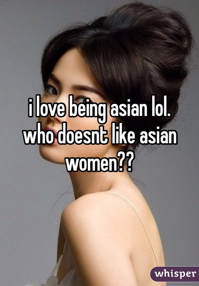 i love being asian lol.  who doesnt like asian women??
