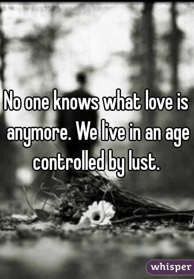No one knows what love is anymore. We live in an age controlled by lust.