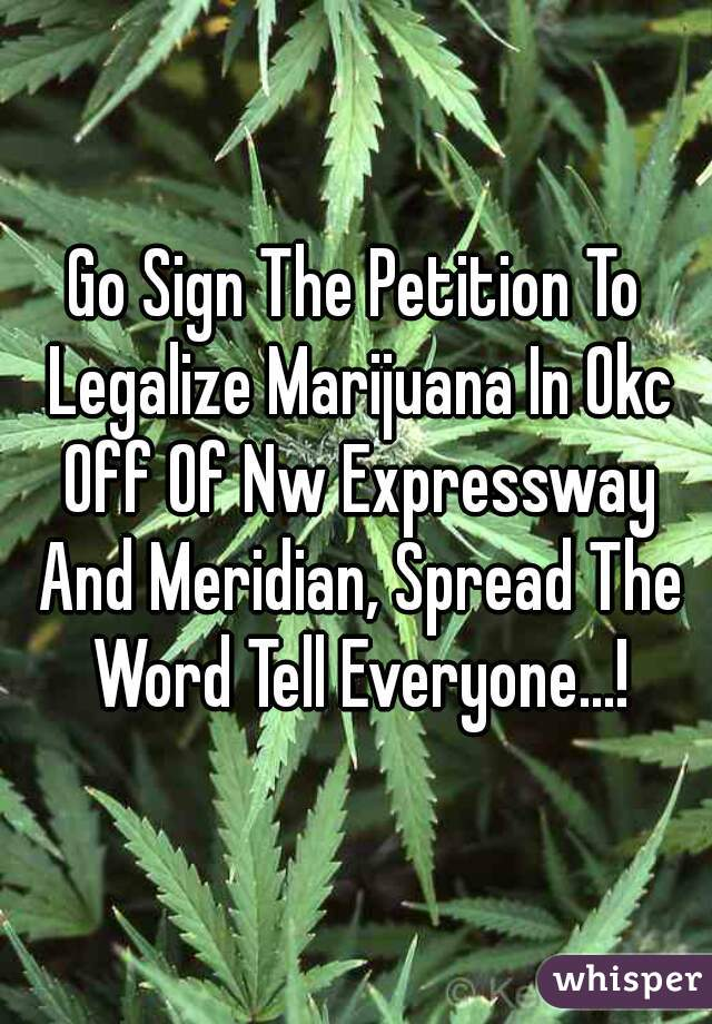 Go Sign The Petition To Legalize Marijuana In Okc Off Of Nw Expressway And Meridian, Spread The Word Tell Everyone...!