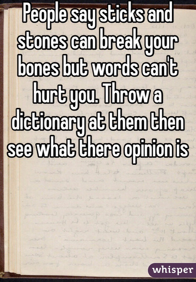 People say sticks and stones can break your bones but words can't hurt you. Throw a dictionary at them then see what there opinion is