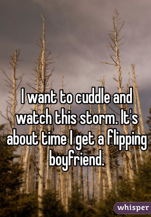 I want to cuddle and watch this storm. It's about time I get a flipping boyfriend.