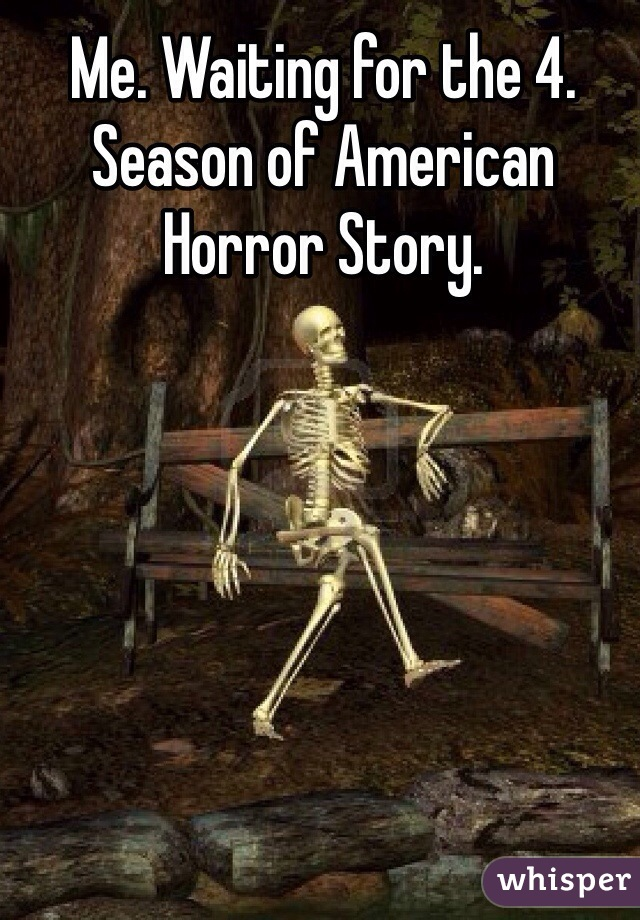 Me. Waiting for the 4. Season of American Horror Story.