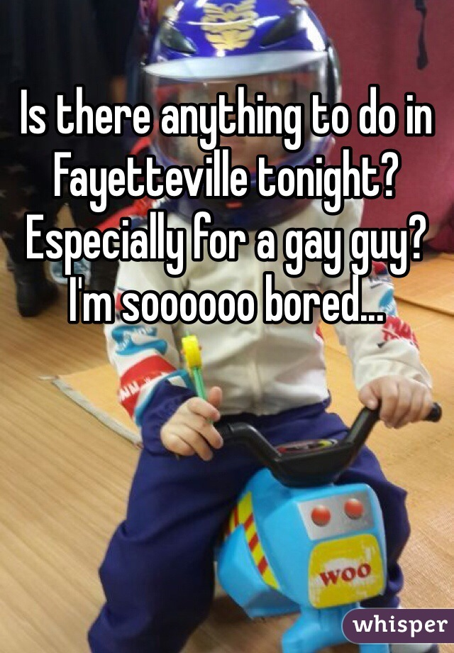 Is there anything to do in Fayetteville tonight? Especially for a gay guy? I'm soooooo bored...