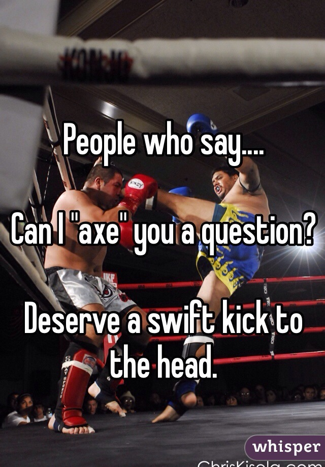 """People who say....  Can I """"axe"""" you a question?  Deserve a swift kick to the head."""