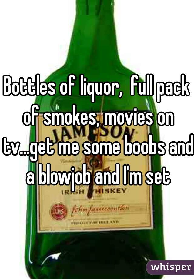 Bottles of liquor,  full pack of smokes, movies on tv...get me some boobs and a blowjob and I'm set