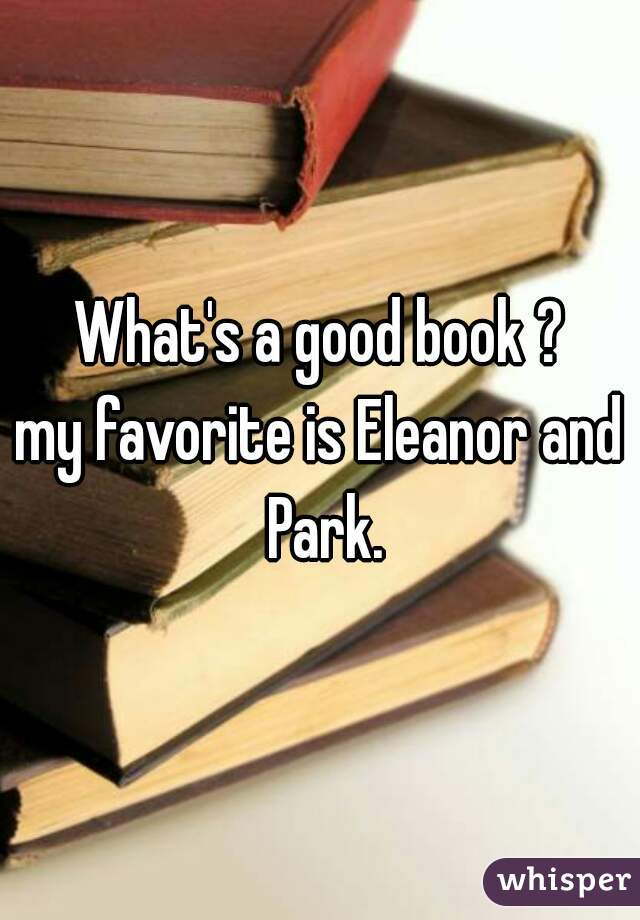 What's a good book ? my favorite is Eleanor and Park.