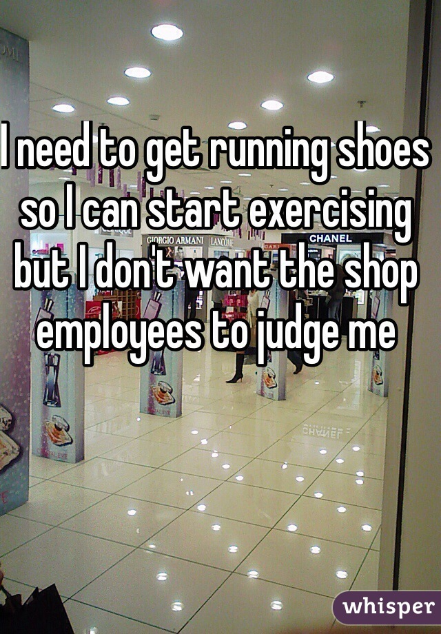I need to get running shoes so I can start exercising but I don't want the shop employees to judge me