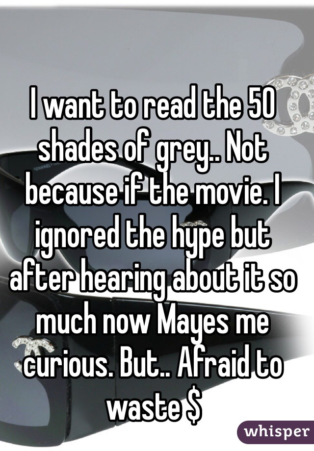 I want to read the 50 shades of grey.. Not because if the movie. I ignored the hype but after hearing about it so much now Mayes me curious. But.. Afraid to waste $
