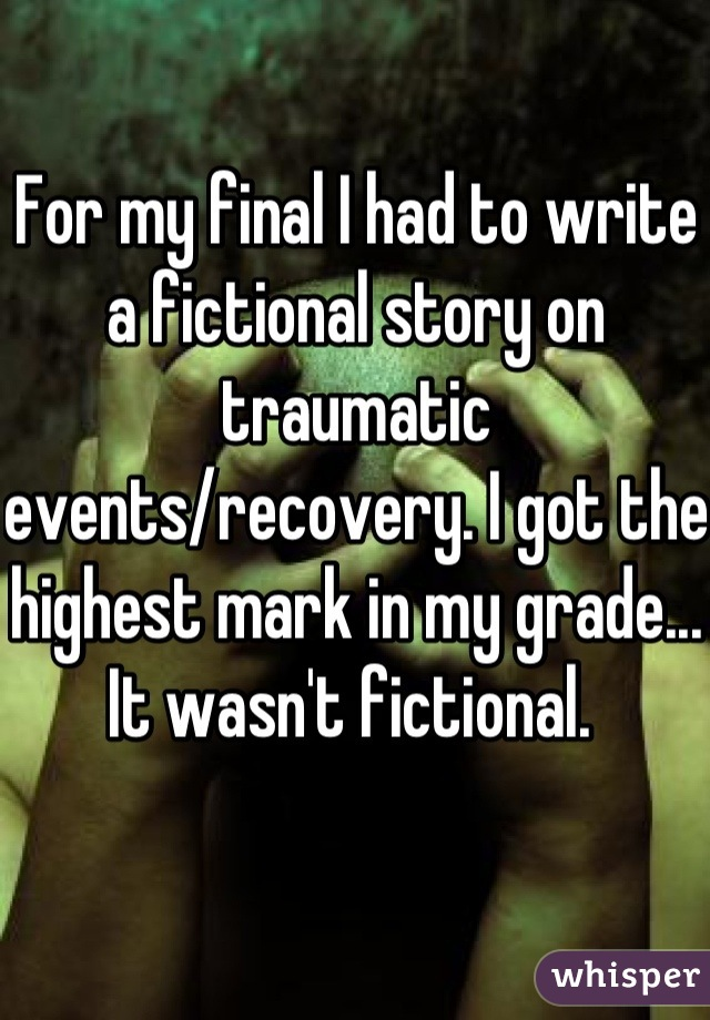 For my final I had to write a fictional story on traumatic events/recovery. I got the highest mark in my grade... It wasn't fictional.