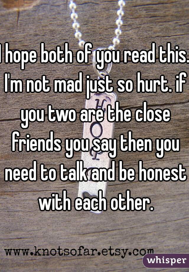 I hope both of you read this. I'm not mad just so hurt. if you two are the close friends you say then you need to talk and be honest with each other.