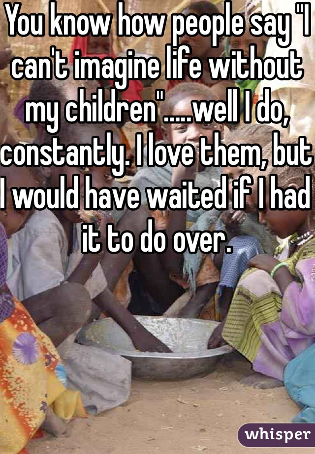 """You know how people say """"I can't imagine life without my children"""".....well I do, constantly. I love them, but I would have waited if I had it to do over."""