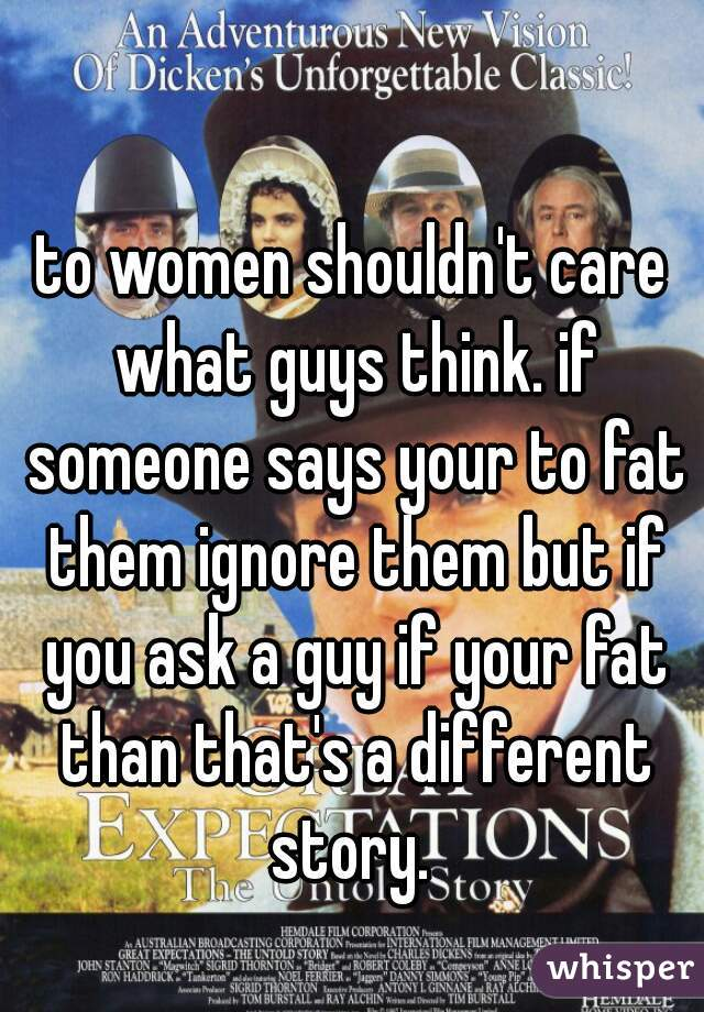 to women shouldn't care what guys think. if someone says your to fat them ignore them but if you ask a guy if your fat than that's a different story.