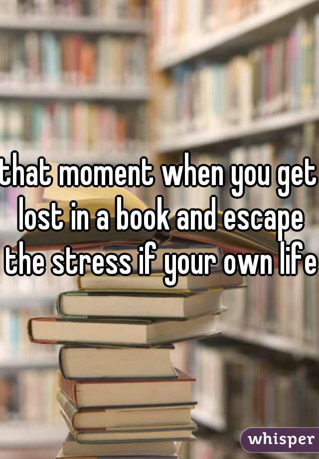 that moment when you get lost in a book and escape the stress if your own life