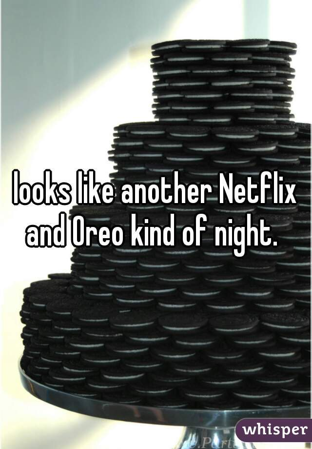 looks like another Netflix and Oreo kind of night.