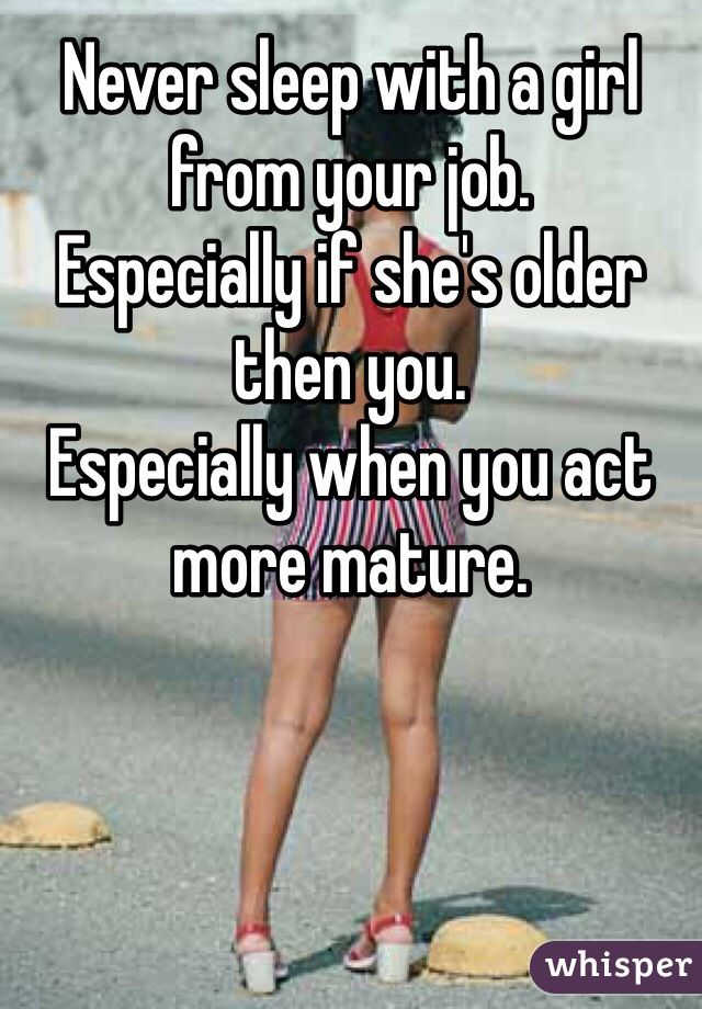 Never sleep with a girl from your job. Especially if she's older then you. Especially when you act more mature.