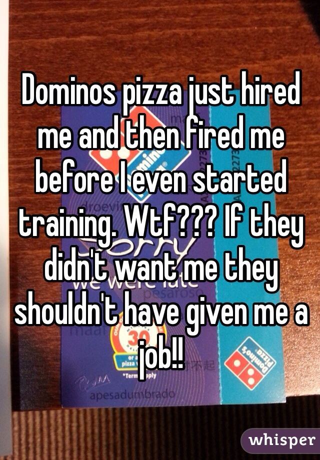 Dominos pizza just hired me and then fired me before I even started training. Wtf??? If they didn't want me they shouldn't have given me a job!!
