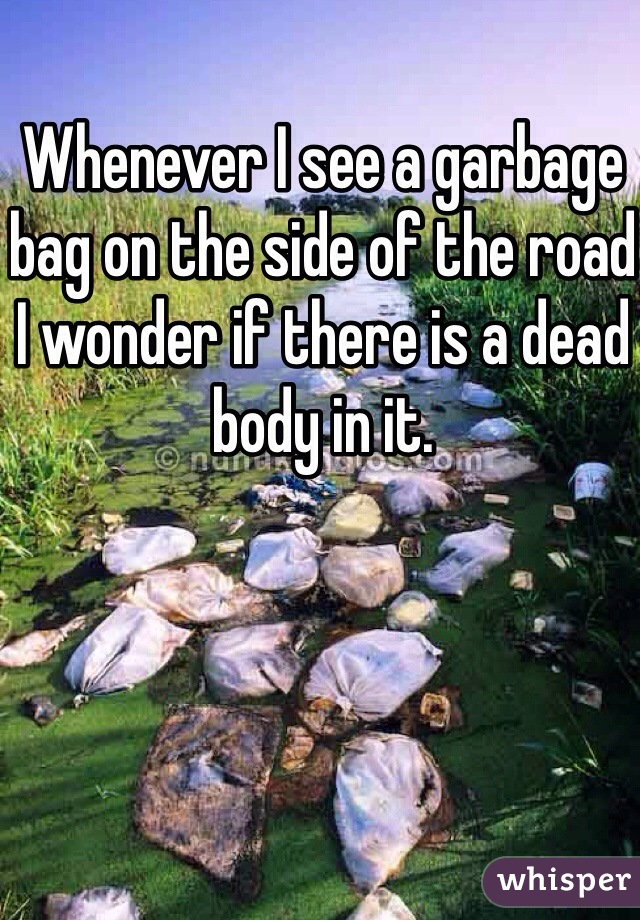 Whenever I see a garbage bag on the side of the road I wonder if there is a dead body in it.