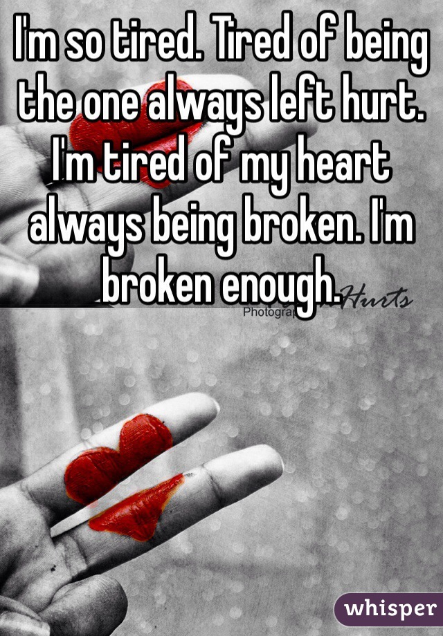 I'm so tired. Tired of being the one always left hurt. I'm tired of my heart always being broken. I'm broken enough.