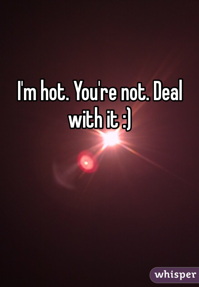 I'm hot. You're not. Deal with it :)