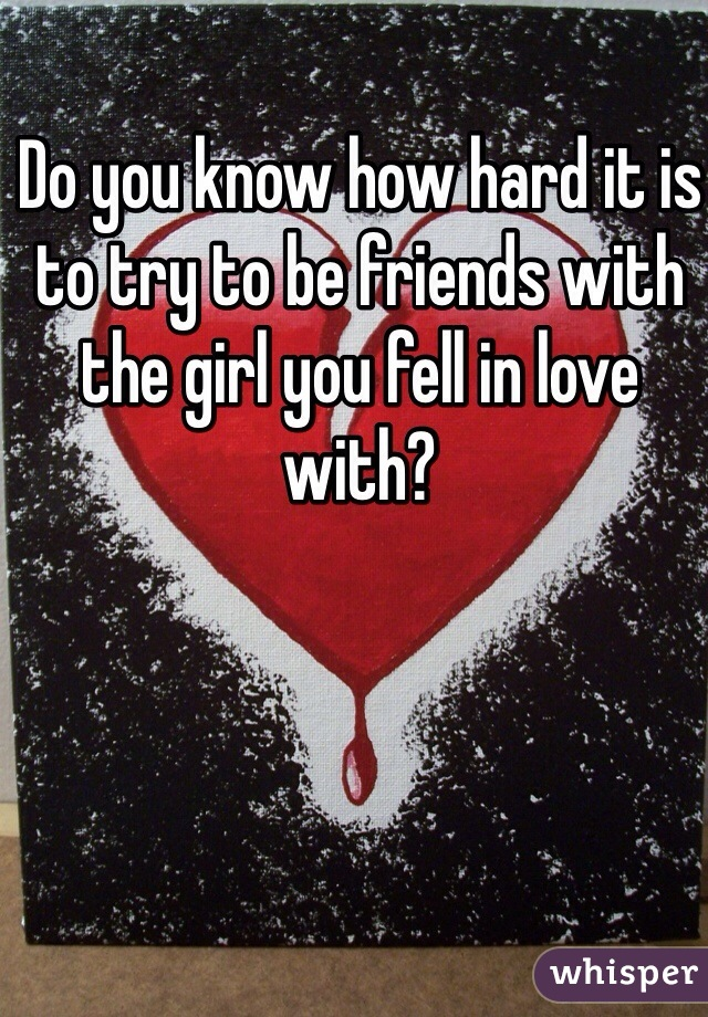 Do you know how hard it is to try to be friends with the girl you fell in love with?